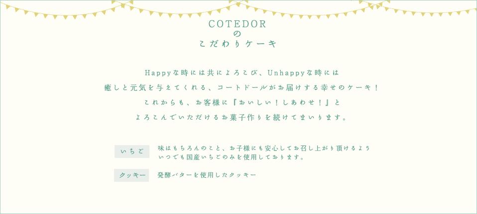 COTEDORのしあわせケーキ Happyな時には共によろこび、Unhappyな時には癒しと元気を与えてくれる、コートドールがお届けする幸せのケーキ!これからも、お客様に『おいしい!しあわせ!』とよろこんでいただけるお菓子作りを続けてまいります。